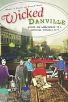 Wicked Danville - Liquor and Lawlessness in a Southside Virginia City ebook by Frankie Y. Bailey, Alice P. Green