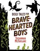 Bold Tales for Brave-hearted Boys ebook by Susannah McFarlane, Louie Joyce, Matt Huynh,...
