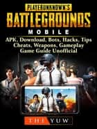 PUBG Mobile, APK, Download, Bots, Hacks, Tips, Cheats, Weapons, Gameplay, Game Guide Unofficial ebook by The Yuw