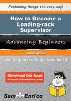 How to Become a Loading-rack Supervisor ebook by Dessie Ostrander
