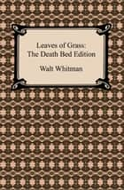 Leaves of Grass: The Death Bed Edition ebook by Walt Whitman