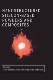 Nanostructured Silicon-based Powders and Composites ebook by Legrand, Andre Pierre