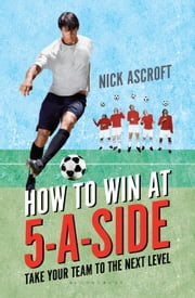 How to Win at 5-a-Side - Take Your Team to the Next Level ebook by Nick Ascroft