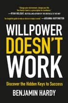 Willpower Doesn't Work - Discover the Hidden Keys to Success ebook by Benjamin Hardy