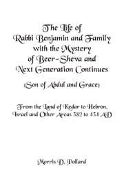 The Life of Rabbi Benjamin and Family with the Mystery of Beer-Sheva and Next Generation Continues (Son of Abdul and Grace) - From the Land of Kedar to Hebron, Israel and Other Areas 382 to 434 Ad ebook by Morris D. Pollard