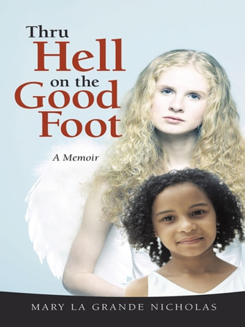 Thru Hell on the Good Foot - The Biography of Mary La Grande Nicholas ebook by Mary La Grande Nicholas