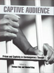 Captive Audience - Prison and Captivity in Contemporary Theatre ebook by Thomas Fahy,Kimball King