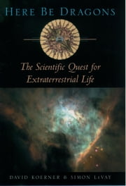 Here Be Dragons - The Scientific Quest for Extraterrestrial Life ebook by Simon LeVay, David W. Koerner