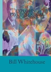 Exploring Psychological Horizons ebook by Bill Whitehouse