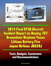 2014 Final NTSB Aircraft Incident Report on Boeing 787 Dreamliner Airplane Yuasa Lithium Battery Fire Japan Airlines JA829J: Tests, Analysis, Conclusions and Recommendations ebook by Progressive Management