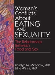 Women's Conflicts About Eating and Sexuality - The Relationship Between Food and Sex ebook by Ellen Cole,Esther D Rothblum,Lillie Weiss,Rosalyn Meadow