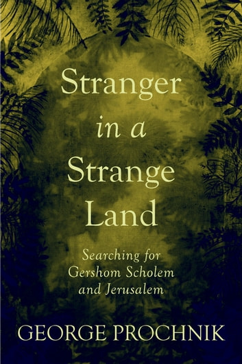 Stranger in a Strange Land - Searching for Gershom Scholem and Jerusalem ebook by George Prochnik
