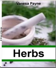 Herbs - An Inside Look Into The World of Alfalfa, Basil, Asafoetida, Burdock, Catnip and More ebook by Vanesa Payne