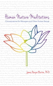 Human Nature Meditations - Concentrations for Managers and Other Human Beings ebook by Dr. James Harper Burthon Sr.