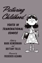 Picturing Childhood - Youth in Transnational Comics ebook by Mark Heimermann, Brittany Tullis, Frederick Aldama