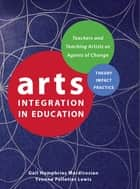 Arts Integration in Education - Teachers as Agents of Change ebook by Gail Humphries Mardirosian