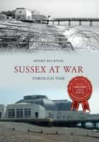 Sussex at War Through Time ebook by Henry Buckton