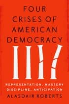 Four Crises of American Democracy - Representation, Mastery, Discipline, Anticipation ebook by Alasdair Roberts