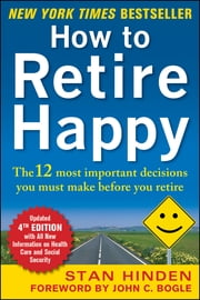 How to Retire Happy, Fourth Edition: The 12 Most Important Decisions You Must Make Before You Retire - The 12 Most Important Decisions You Must Make Before You Retire ebook by Stan Hinden