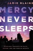 Mercy Never Sleeps - Sleepless Thoughts on Faith, Heaven, and the Fear of Heights ebook by Jamie Blaine