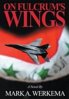 On Fulcrum's Wings - A Novel ebook by Mark Werkema