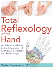 Total Reflexology of the Hand - An Advanced Guide to the Integration of Craniosacral Therapy and Reflexology ebook by Martine Faure-Alderson, D.O.
