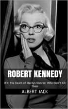 Robert Kennedy: JFK: The Death of Marilyn Monroe: Who Didn't Kill Them ebook by Albert Jack