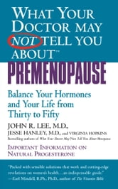 What Your Doctor May Not Tell You About(TM): Premenopause - Balance Your Hormones and Your Life from Thirty to Fifty ebook by Jesse Hanley,John R. Lee