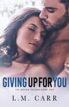Giving Up for You - The Giving Trilogy, #2 ebook by
