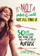 It's Not a Perfect World, but I'll Take It - 50 Life Lessons for Teens Like Me Who Are Kind of (You Know) Autistic ebook by Jennifer Rose