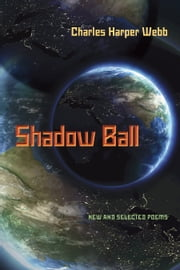 Shadow Ball - New and Selected Poems ebook by Charles Harper Webb