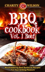 BBQ Cookbook Vol. 1 Beef: Mouthwatering Beef Barbecue Recipes For Your Grilling Pleasure ebook by Charity Wilson