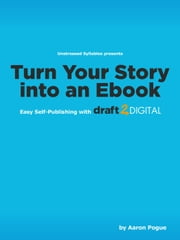 Turn Your Story into an eBook: Easy Self-Publishing with Draft2Digital.com - Unstressed Syllables Presents ebook by Aaron Pogue
