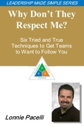 The Leadership Made Simple Series: Why Don't They Respect Me? Six Tried and True Techniques to Get Teams to Want to Follow You ebook by Lonnie Pacelli