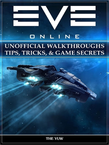 Eve Online Unofficial Walkthroughs Tips, Tricks, & Game Secrets ebook by The Yuw