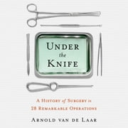 Under the Knife - A History of Surgery in 28 Remarkable Operations audiobook by Arnold van de Laar, Laproscopic surgeon