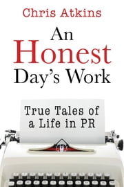 An Honest Day's Work - True Tales of a Life in PR ebook by Chris Atkins