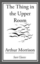 The Thing in the Upper Room ebook by Arthur Morrison