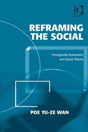 Reframing the Social - Emergentist Systemism and Social Theory ebook by Professor Poe Yu-ze Wan