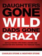 Daughters Gone Wild, Dads Gone Crazy - Battle-Tested Tips From a Father and Daughter Who Survived the Teenage Years ebook by Charles Stone, Heather Stone