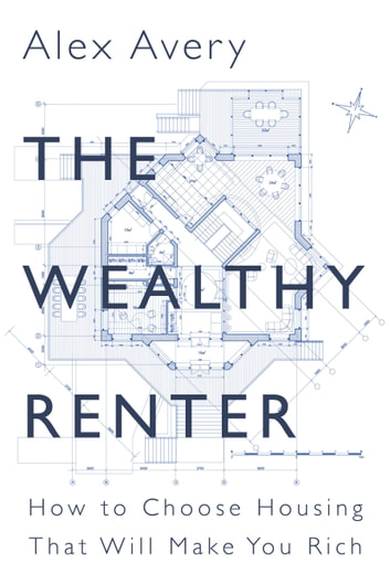 The Wealthy Renter - How to Choose Housing That Will Make You Rich ebook by Alex Avery