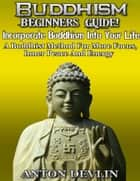 Buddhism Beginner's Guide: Incorporate Buddhism Into Your Life ebook by Anton Devlin