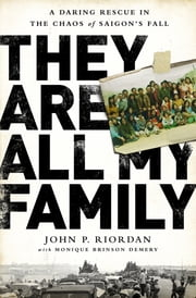 They Are All My Family - A Daring Rescue in the Chaos of Saigons Fall ebook by John P. Riordan,Monique Brinson Demery