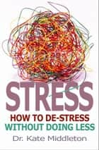 Stress - How to De-Stress without Doing Less ebook by Kate Middleton