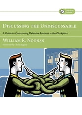 Discussing the Undiscussable - A Guide to Overcoming Defensive Routines in the Workplace ebook by William R.  Noonan