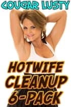 Hotwife Cleanup 6-Pack ebook by Cougar Lusty