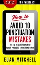 How to Avoid 10 Punctuation M!stakes: The Top 10 Fatal Errors Made by Novices Punctuating Fiction and Non-fiction ebook by Euan Mitchell