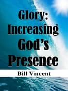 Glory: Increasing God's Presence ebook by Bill Vincent