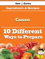 10 Ways to Use Guava (Recipe Book) ebook by Jessi Raley,Sam Enrico