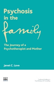 Psychosis in the Family - The Journey of a Transpersonal Psychotherapist and Mother ebook by Janet C. Love